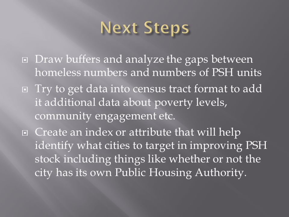  Draw buffers and analyze the gaps between homeless numbers and numbers of PSH units  Try to get data into census tract format to add it additional data about poverty levels, community engagement etc.