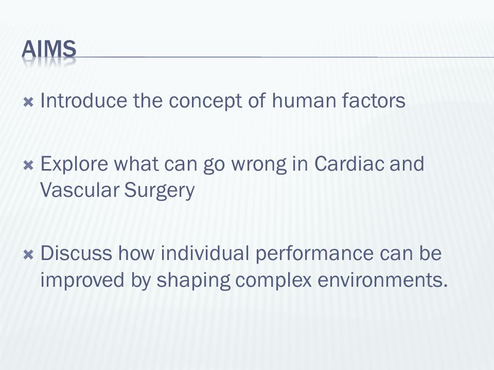  Introduce the concept of human factors  Explore what can go wrong in Cardiac and Vascular Surgery  Discuss how individual performance can be impro