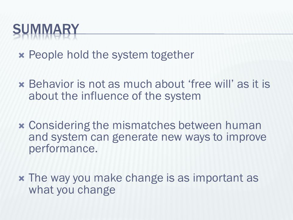  People hold the system together  Behavior is not as much about 'free will' as it is about the influence of the system  Considering the mismatches between human and system can generate new ways to improve performance.