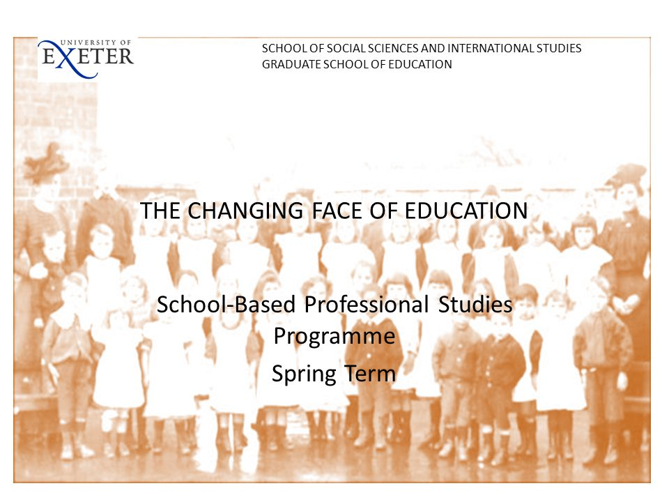 THE CHANGING FACE OF EDUCATION School-Based Professional Studies Programme Spring Term SCHOOL OF SOCIAL SCIENCES AND INTERNATIONAL STUDIES GRADUATE SCHOOL OF EDUCATION