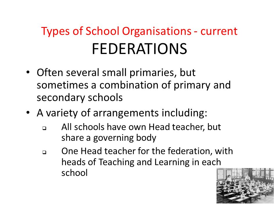 Types of School Organisations - current FEDERATIONS Often several small primaries, but sometimes a combination of primary and secondary schools A variety of arrangements including:  All schools have own Head teacher, but share a governing body  One Head teacher for the federation, with heads of Teaching and Learning in each school