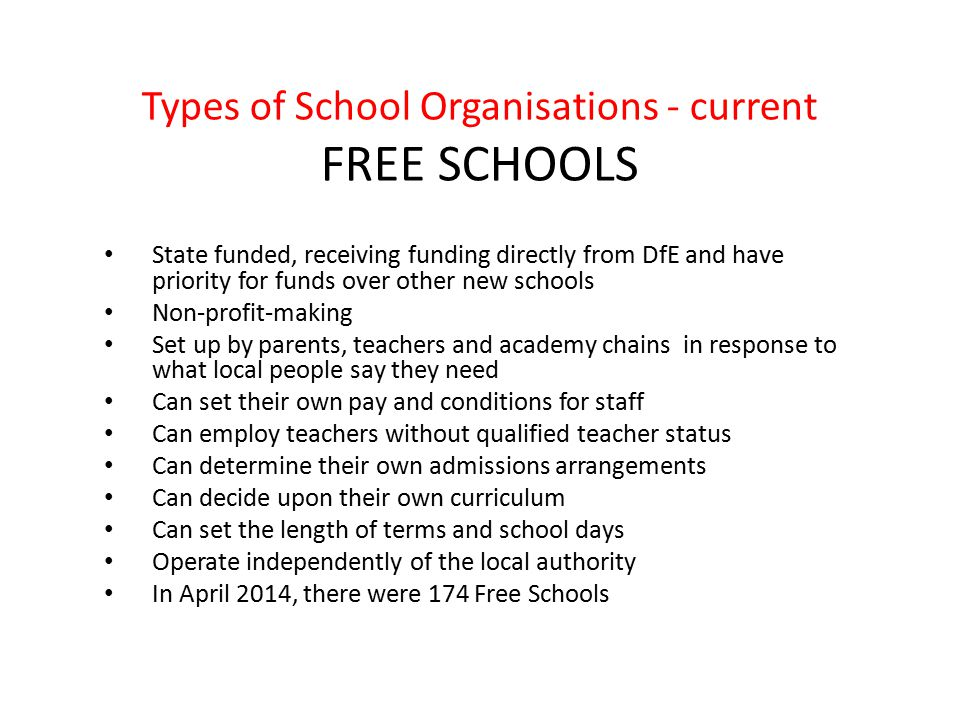 Types of School Organisations - current FREE SCHOOLS State funded, receiving funding directly from DfE and have priority for funds over other new schools Non-profit-making Set up by parents, teachers and academy chains in response to what local people say they need Can set their own pay and conditions for staff Can employ teachers without qualified teacher status Can determine their own admissions arrangements Can decide upon their own curriculum Can set the length of terms and school days Operate independently of the local authority In April 2014, there were 174 Free Schools