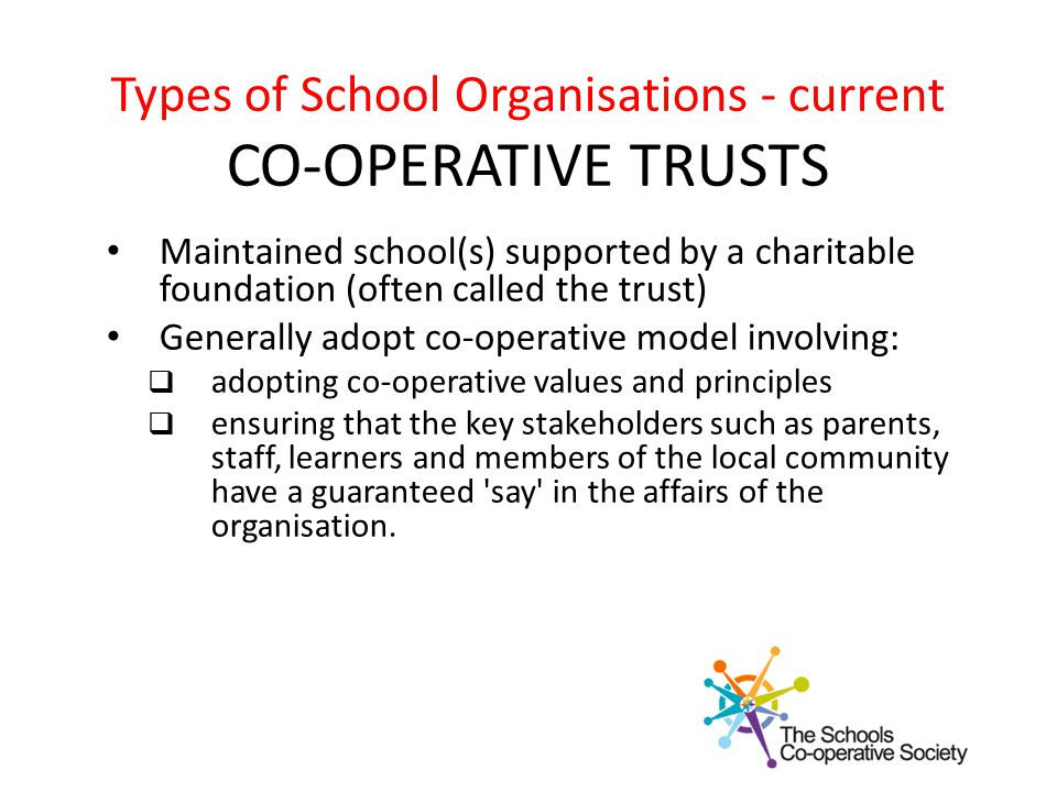 Types of School Organisations - current CO-OPERATIVE TRUSTS Maintained school(s) supported by a charitable foundation (often called the trust) Generally adopt co-operative model involving:  adopting co-operative values and principles  ensuring that the key stakeholders such as parents, staff, learners and members of the local community have a guaranteed say in the affairs of the organisation.