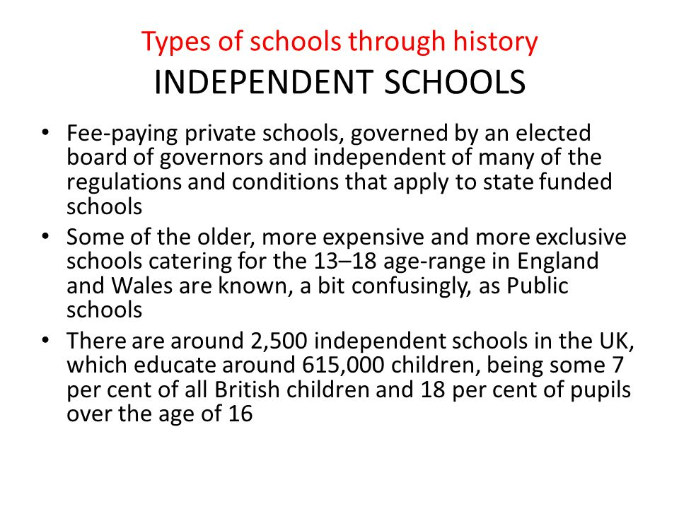 Types of schools through history INDEPENDENT SCHOOLS Fee-paying private schools, governed by an elected board of governors and independent of many of the regulations and conditions that apply to state funded schools Some of the older, more expensive and more exclusive schools catering for the 13–18 age-range in England and Wales are known, a bit confusingly, as Public schools There are around 2,500 independent schools in the UK, which educate around 615,000 children, being some 7 per cent of all British children and 18 per cent of pupils over the age of 16