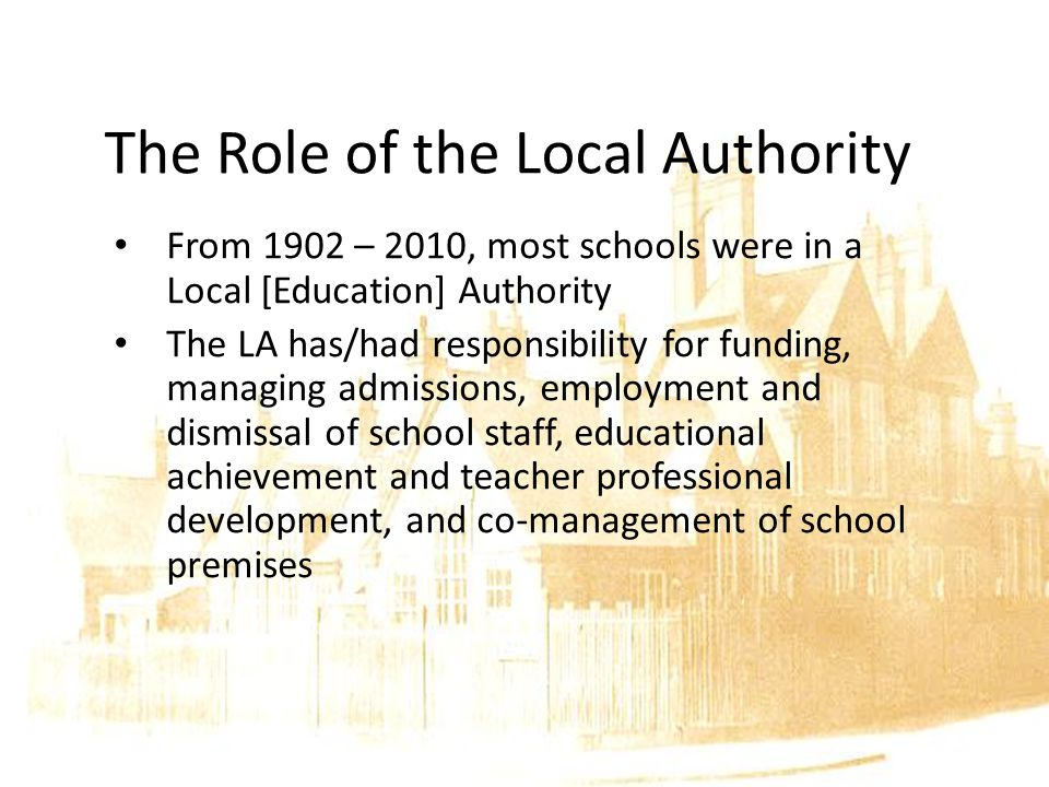 The Role of the Local Authority From 1902 – 2010, most schools were in a Local [Education] Authority The LA has/had responsibility for funding, managing admissions, employment and dismissal of school staff, educational achievement and teacher professional development, and co-management of school premises