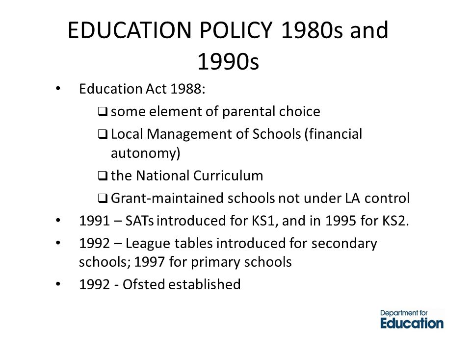 EDUCATION POLICY 1980s and 1990s Education Act 1988:  some element of parental choice  Local Management of Schools (financial autonomy)  the National Curriculum  Grant-maintained schools not under LA control 1991 – SATs introduced for KS1, and in 1995 for KS2.