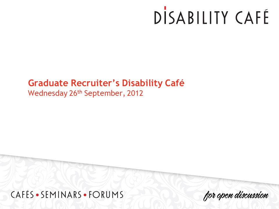 Graduate Recruiter's Disability Café Wednesday 26 th September, 2012