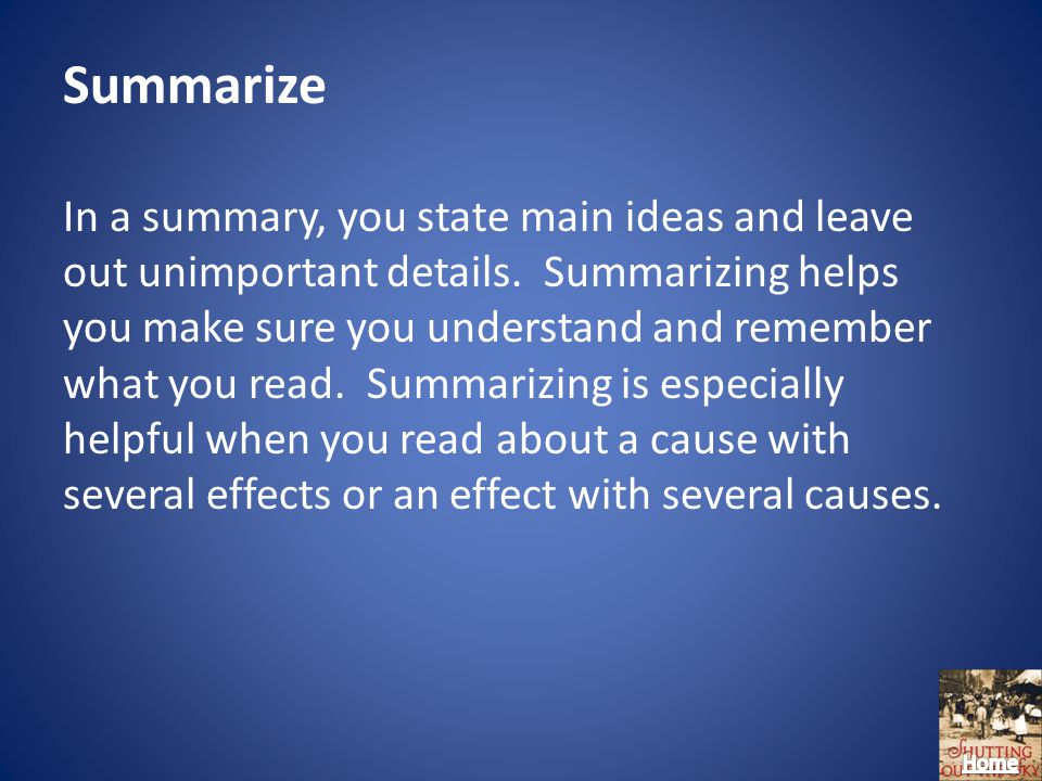 Summarize In a summary, you state main ideas and leave out unimportant details.