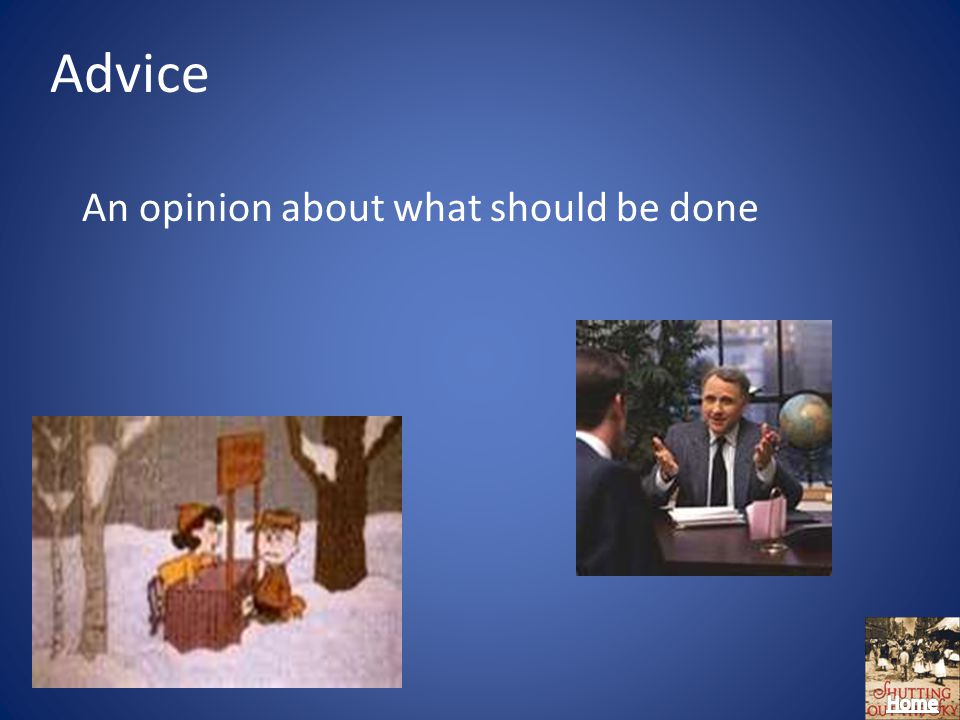 Advice An opinion about what should be done