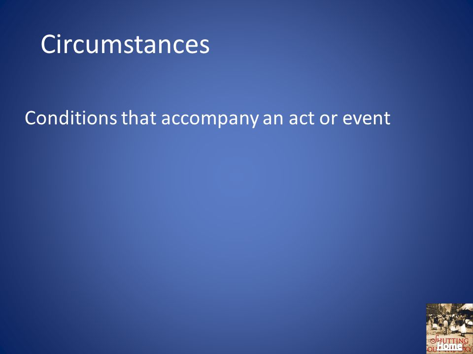 Circumstances Conditions that accompany an act or event