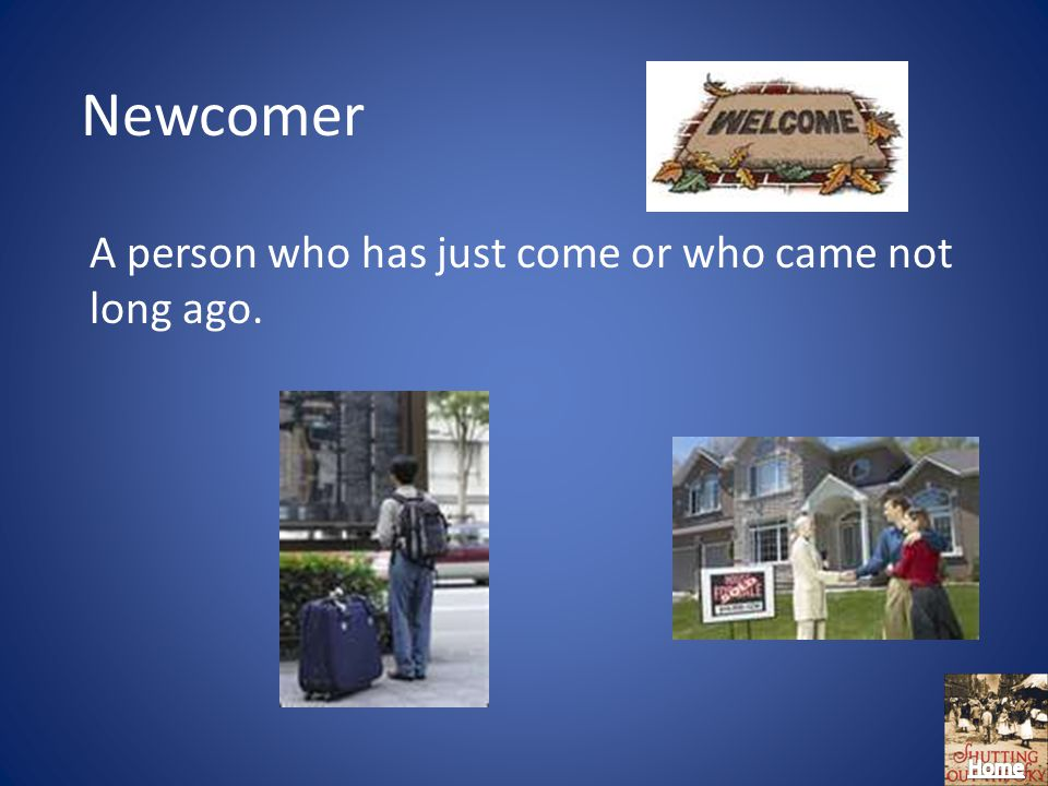Newcomer A person who has just come or who came not long ago.