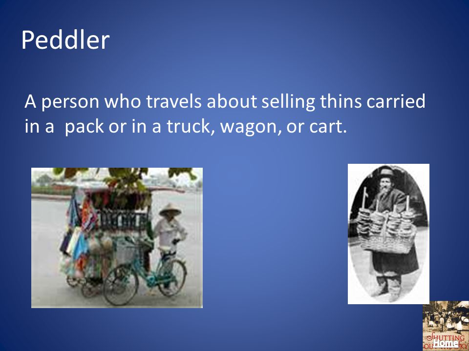 Peddler A person who travels about selling thins carried in a pack or in a truck, wagon, or cart.