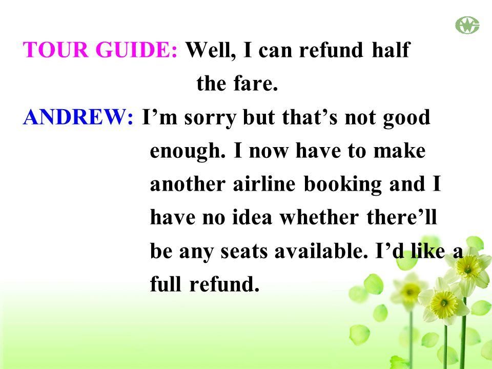 TOUR GUIDE: Well, I can refund half the fare. ANDREW: I'm sorry but that's not good enough.