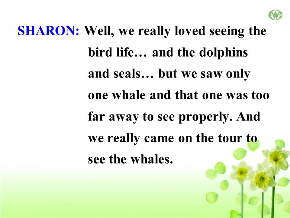 SHARON: Well, we really loved seeing the bird life… and the dolphins and seals… but we saw only one whale and that one was too far away to see properly.