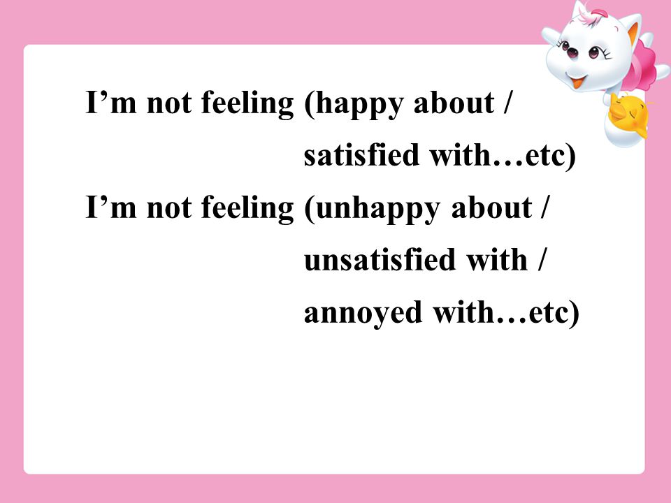 I'm not feeling (happy about / satisfied with…etc) I'm not feeling (unhappy about / unsatisfied with / annoyed with…etc)