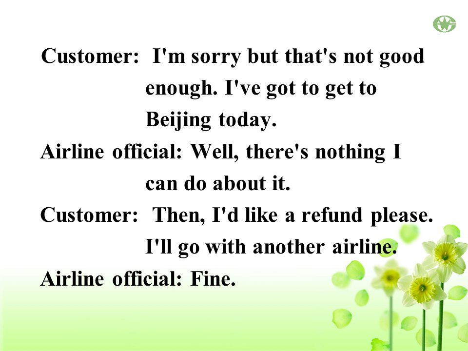 Customer: I m sorry but that s not good enough. I ve got to get to Beijing today.