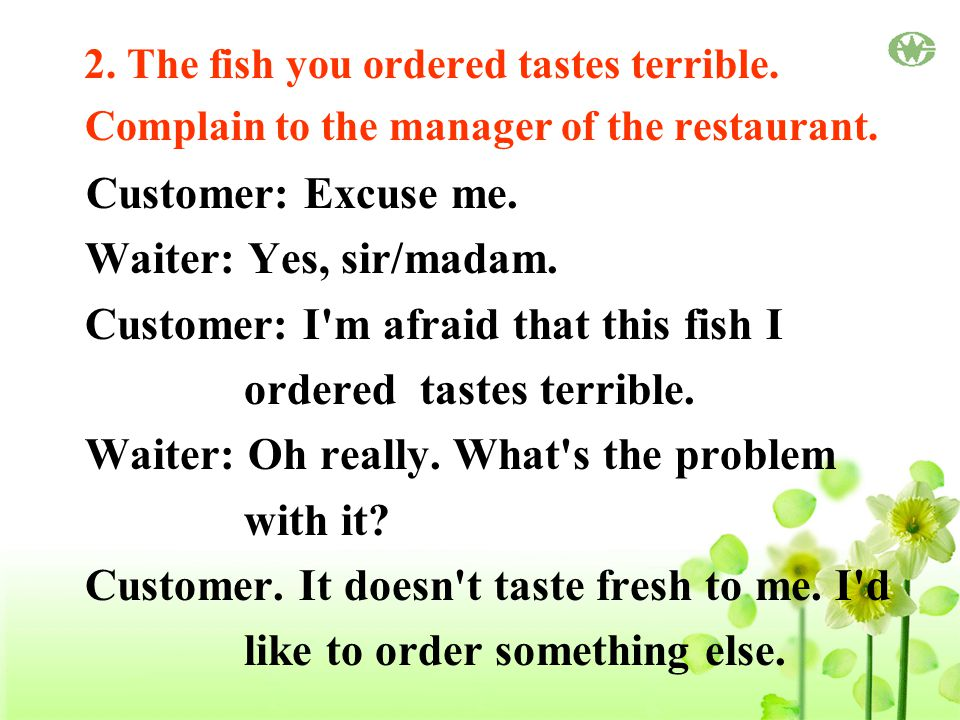 2. The fish you ordered tastes terrible. Complain to the manager of the restaurant.