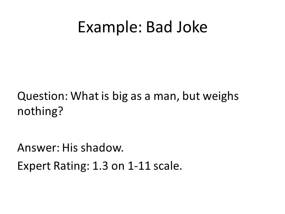 Example: Bad Joke Question: What is big as a man, but weighs nothing? Answer: His shadow. Expert Rating: 1.3 on 1-11 scale.