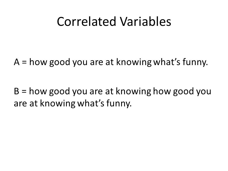 Correlated Variables A = how good you are at knowing what's funny. B = how good you are at knowing how good you are at knowing what's funny.