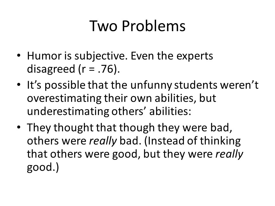 Two Problems Humor is subjective. Even the experts disagreed (r =.76). It's possible that the unfunny students weren't overestimating their own abilit
