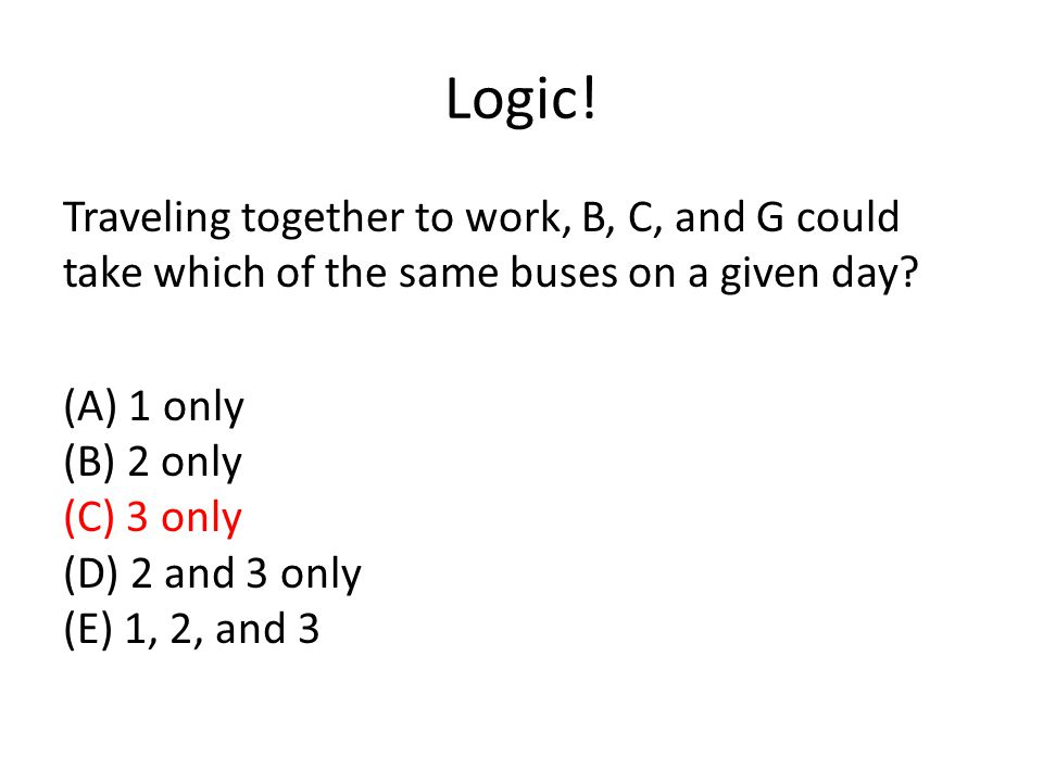 Logic! Traveling together to work, B, C, and G could take which of the same buses on a given day? (A) 1 only (B) 2 only (C) 3 only (D) 2 and 3 only (E
