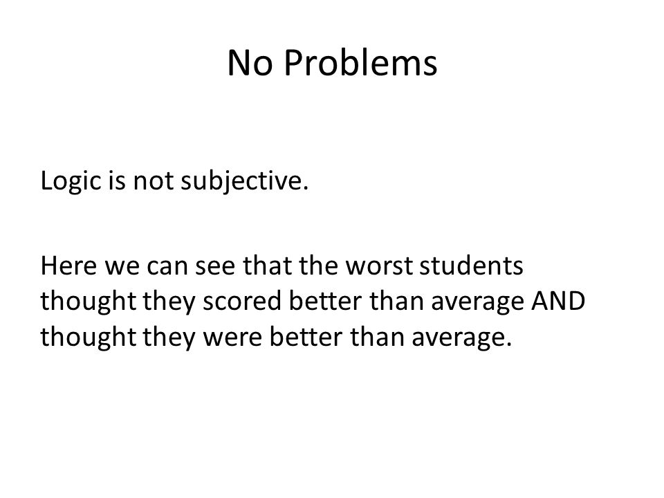 No Problems Logic is not subjective. Here we can see that the worst students thought they scored better than average AND thought they were better than