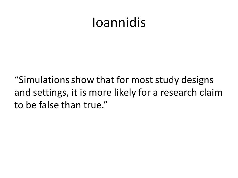 """Ioannidis """"Simulations show that for most study designs and settings, it is more likely for a research claim to be false than true."""""""
