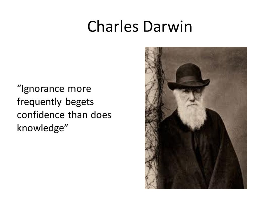 """Charles Darwin """"Ignorance more frequently begets confidence than does knowledge"""""""