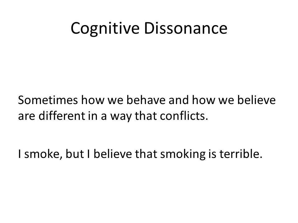 Cognitive Dissonance Sometimes how we behave and how we believe are different in a way that conflicts. I smoke, but I believe that smoking is terrible