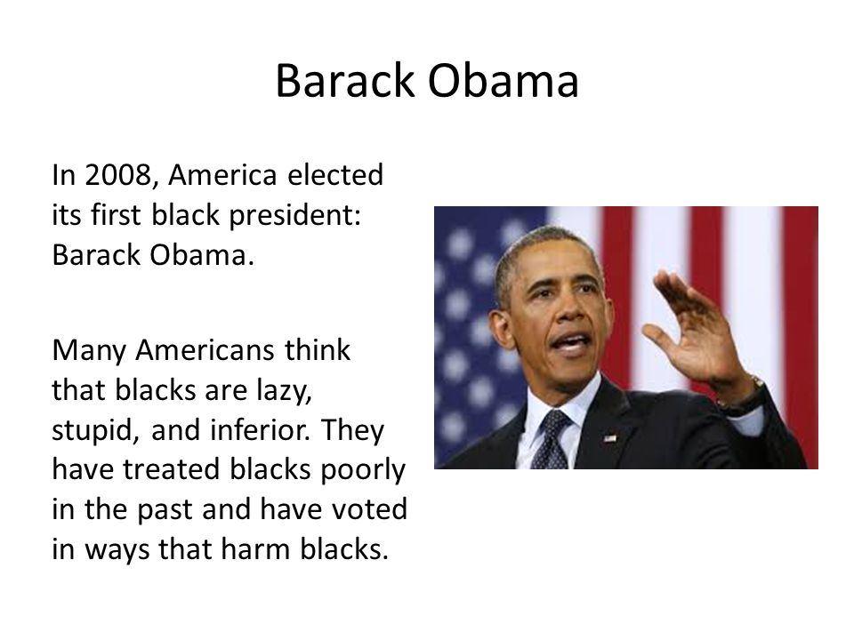 Barack Obama In 2008, America elected its first black president: Barack Obama. Many Americans think that blacks are lazy, stupid, and inferior. They h