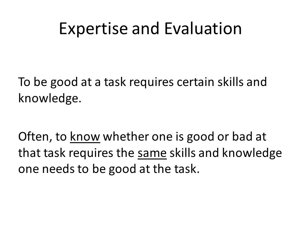 Expertise and Evaluation To be good at a task requires certain skills and knowledge. Often, to know whether one is good or bad at that task requires t