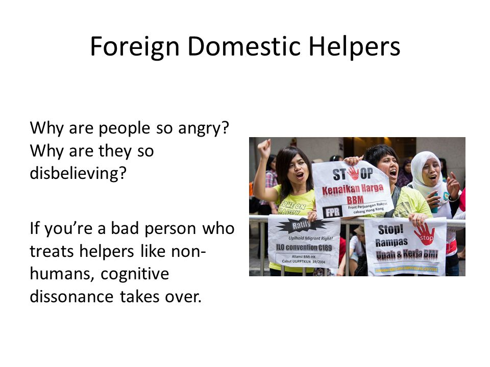 Foreign Domestic Helpers Why are people so angry? Why are they so disbelieving? If you're a bad person who treats helpers like non- humans, cognitive