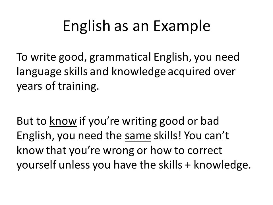 English as an Example To write good, grammatical English, you need language skills and knowledge acquired over years of training. But to know if you'r