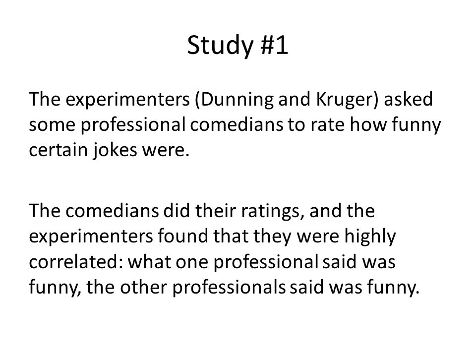 Study #1 The experimenters (Dunning and Kruger) asked some professional comedians to rate how funny certain jokes were. The comedians did their rating
