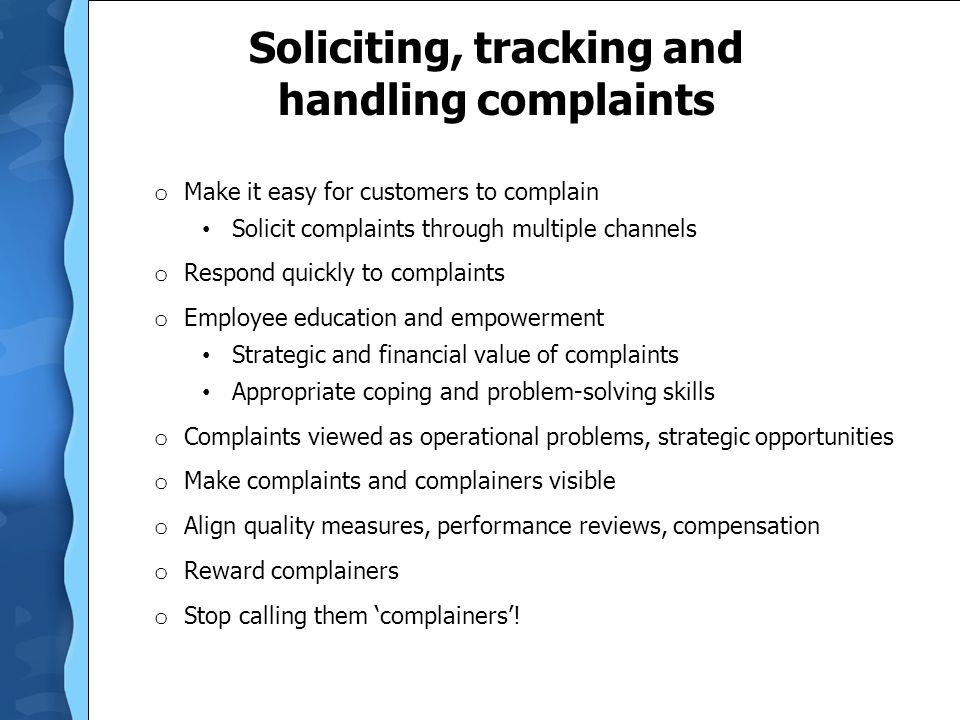 Soliciting, tracking and handling complaints o Make it easy for customers to complain Solicit complaints through multiple channels o Respond quickly to complaints o Employee education and empowerment Strategic and financial value of complaints Appropriate coping and problem-solving skills o Complaints viewed as operational problems, strategic opportunities o Make complaints and complainers visible o Align quality measures, performance reviews, compensation o Reward complainers o Stop calling them 'complainers'!