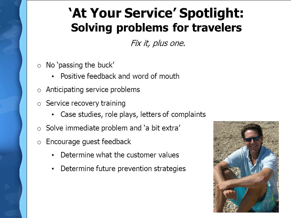 'At Your Service' Spotlight: Solving problems for travelers Fix it, plus one. o No 'passing the buck' Positive feedback and word of mouth o Anticipati