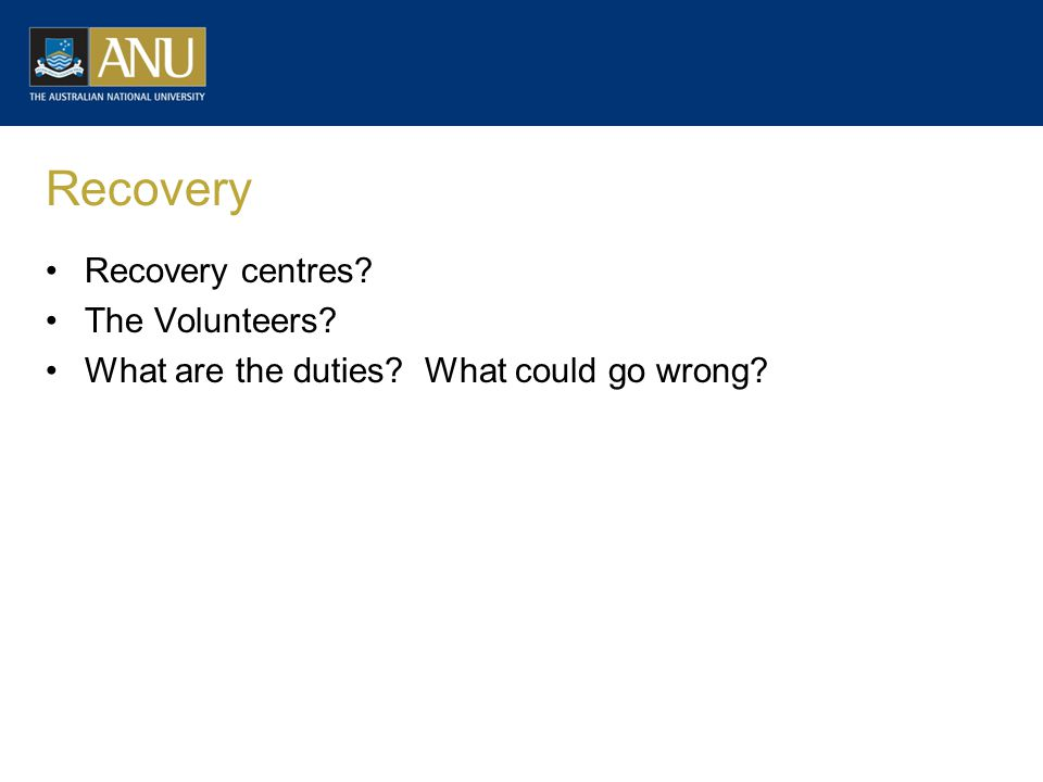 Recovery Recovery centres? The Volunteers? What are the duties? What could go wrong?