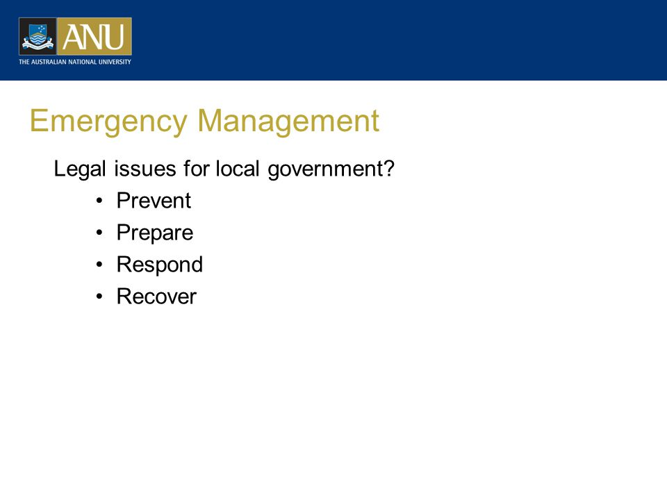 Emergency Management Legal issues for local government? Prevent Prepare Respond Recover
