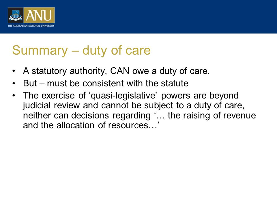 Summary – duty of care A statutory authority, CAN owe a duty of care. But – must be consistent with the statute The exercise of 'quasi-legislative' po