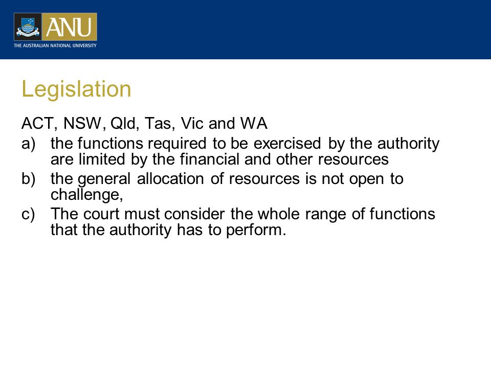 Legislation ACT, NSW, Qld, Tas, Vic and WA a)the functions required to be exercised by the authority are limited by the financial and other resources