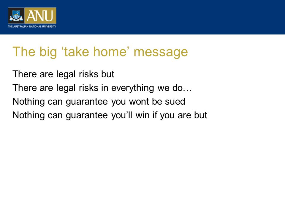 The big 'take home' message There are legal risks but There are legal risks in everything we do… Nothing can guarantee you wont be sued Nothing can gu