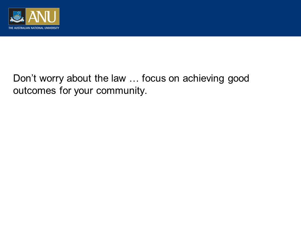 Don't worry about the law … focus on achieving good outcomes for your community.