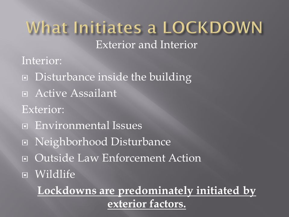 Exterior and Interior Interior:  Disturbance inside the building  Active Assailant Exterior:  Environmental Issues  Neighborhood Disturbance  Outside Law Enforcement Action  Wildlife Lockdowns are predominately initiated by exterior factors.