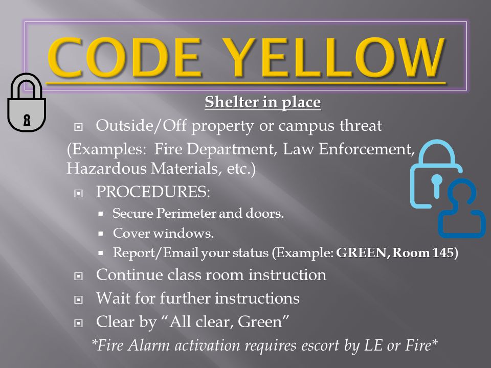 Shelter in place  Outside/Off property or campus threat (Examples: Fire Department, Law Enforcement, Hazardous Materials, etc.)  PROCEDURES:  Secure Perimeter and doors.
