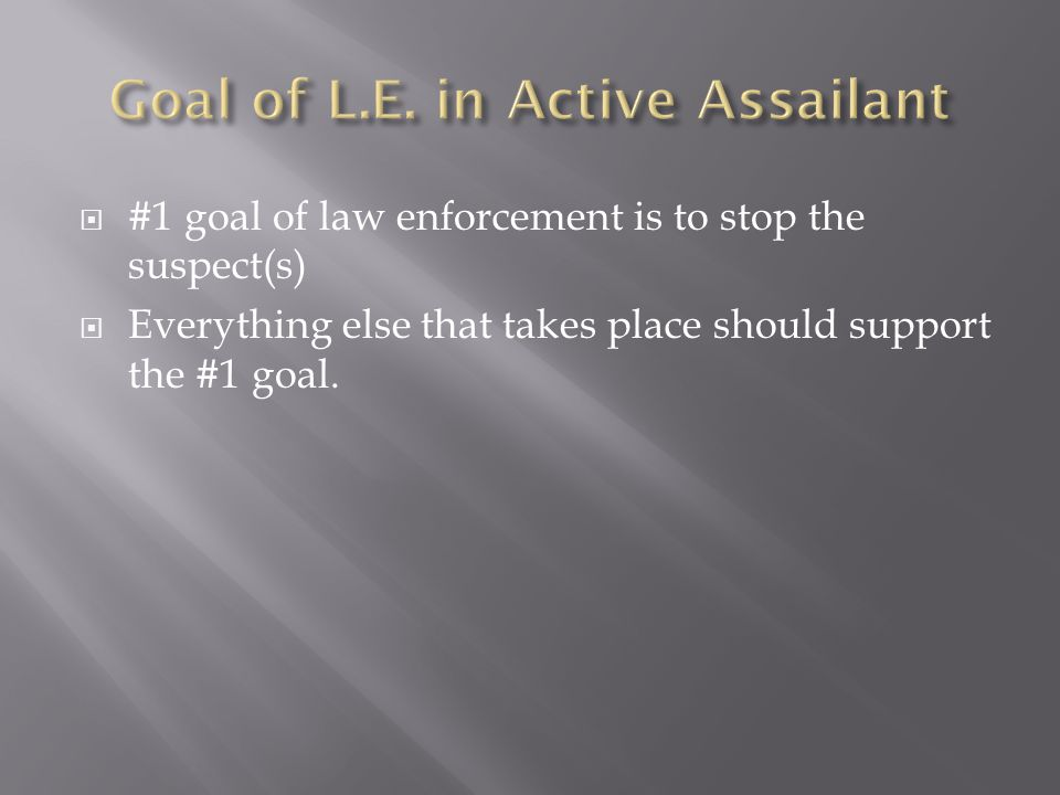 #1 goal of law enforcement is to stop the suspect(s)  Everything else that takes place should support the #1 goal.