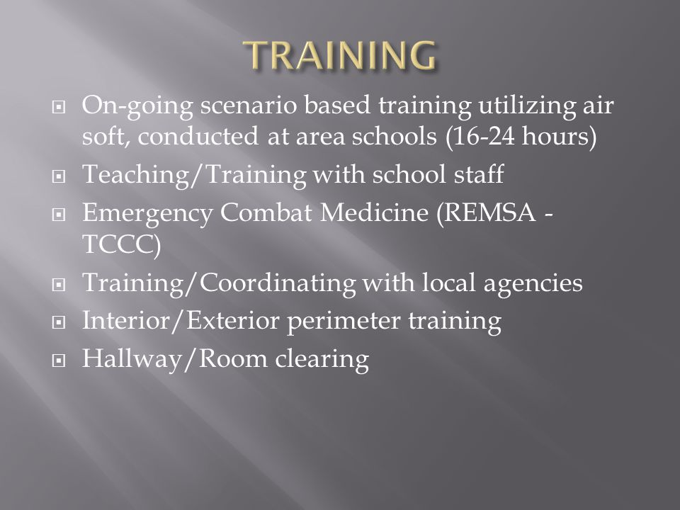  On-going scenario based training utilizing air soft, conducted at area schools (16-24 hours)  Teaching/Training with school staff  Emergency Combat Medicine (REMSA - TCCC)  Training/Coordinating with local agencies  Interior/Exterior perimeter training  Hallway/Room clearing