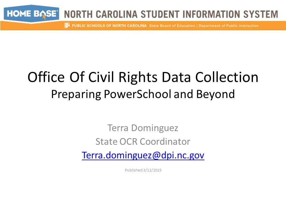 Office Of Civil Rights Data Collection Preparing PowerSchool and Beyond Terra Dominguez State OCR Coordinator Terra.dominguez@dpi.nc.gov Published 3/1