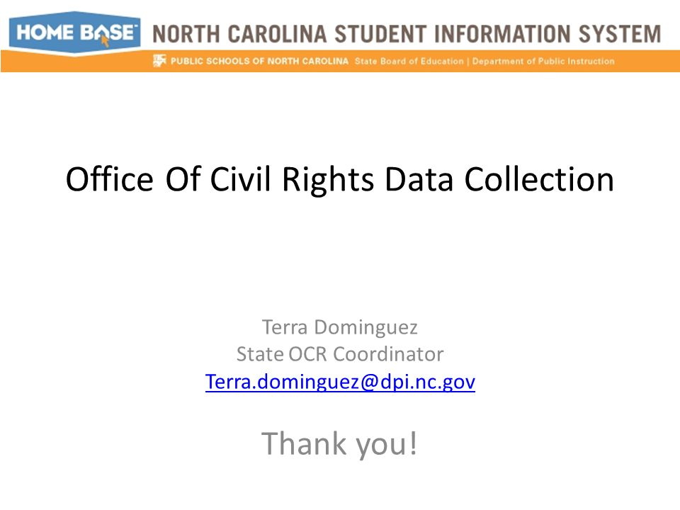 Office Of Civil Rights Data Collection Terra Dominguez State OCR Coordinator Terra.dominguez@dpi.nc.gov Thank you!