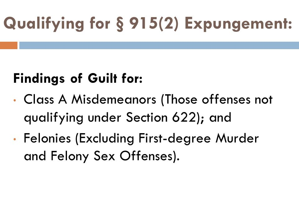 Qualifying for § 915(2) Expungement: Findings of Guilt for: Class A Misdemeanors (Those offenses not qualifying under Section 622); and Felonies (Excluding First-degree Murder and Felony Sex Offenses).