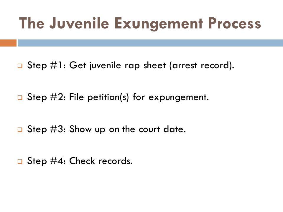 The Juvenile Exungement Process  Step #1: Get juvenile rap sheet (arrest record).